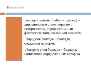 Вспомните: Баллада (прованс.Ballar– плясать) – лироэпическое стихотворение