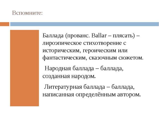 Вспомните: Баллада (прованс.Ballar– плясать) – лироэпическое стихотворение...