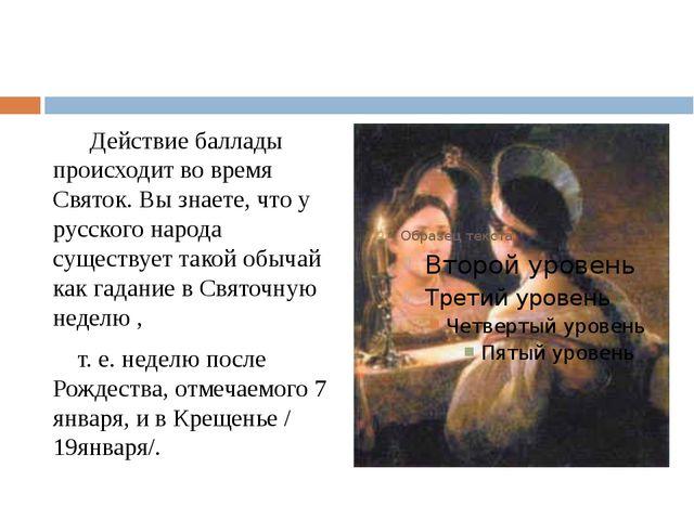 Действие баллады происходит во время Святок.Вы знаете, что у русского народ...