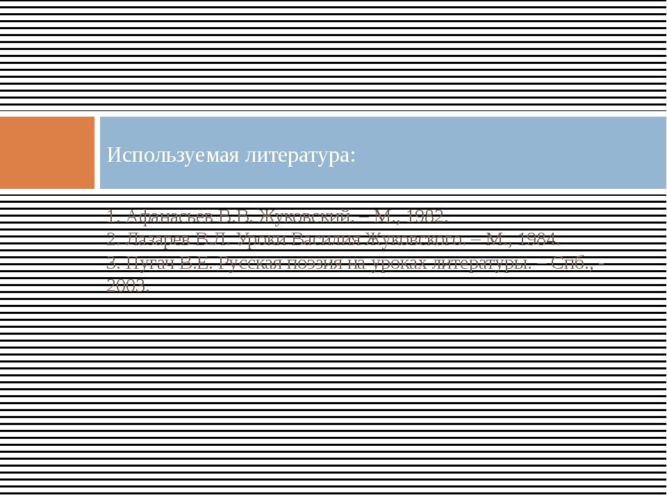 1. Афанасьев В.В. Жуковский. – М., 1982. 2. Лазарев В.Л. Уроки Василия Жуковс...