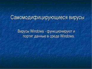 Самомодифицирующиеся вирусы Вирусы Windows - функционируют и портят данные в