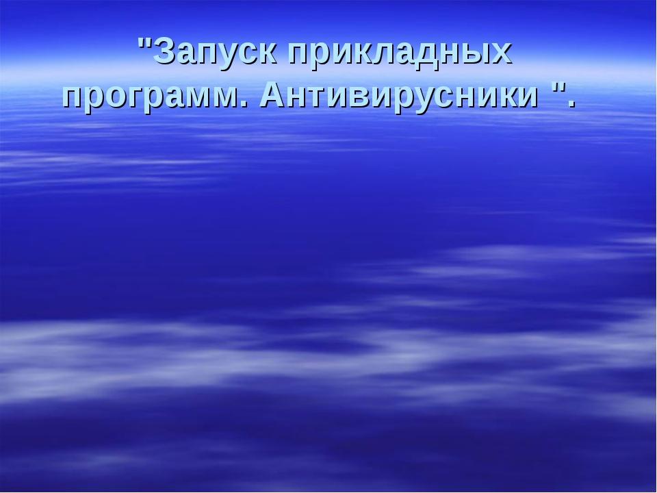 """""""Запуск прикладных программ. Антивирусники """"."""