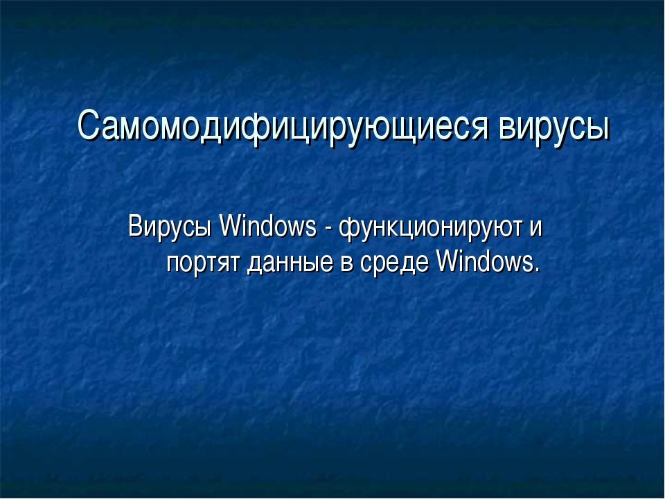 Самомодифицирующиеся вирусы Вирусы Windows - функционируют и портят данные в...