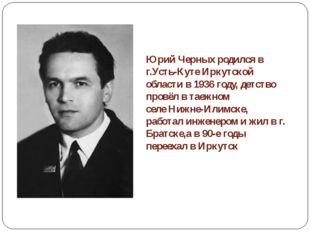 Юрий Черных родился в г.Усть-Куте Иркутской области в 1936 году, детство про