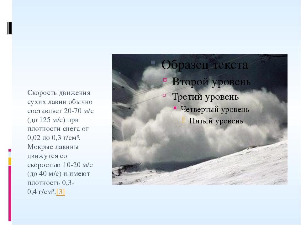 Скорость движения сухих лавин обычно составляет 20-70м/с (до 125м/с) при пл...
