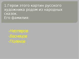 1.Герои этого картин русского художника родом из народных сказок. Его фамилия