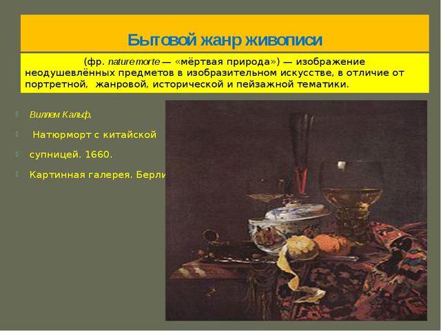 Бытовой жанр живописи Натюрмо́рт (фр.nature morte— «мёртвая природа»)— изо...