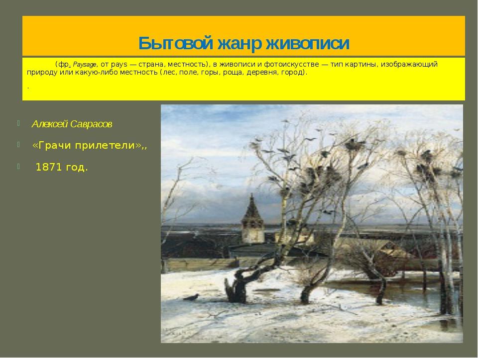 Бытовой жанр живописи Пейза́ж (фр.Paysage, от pays— страна, местность), в ж...