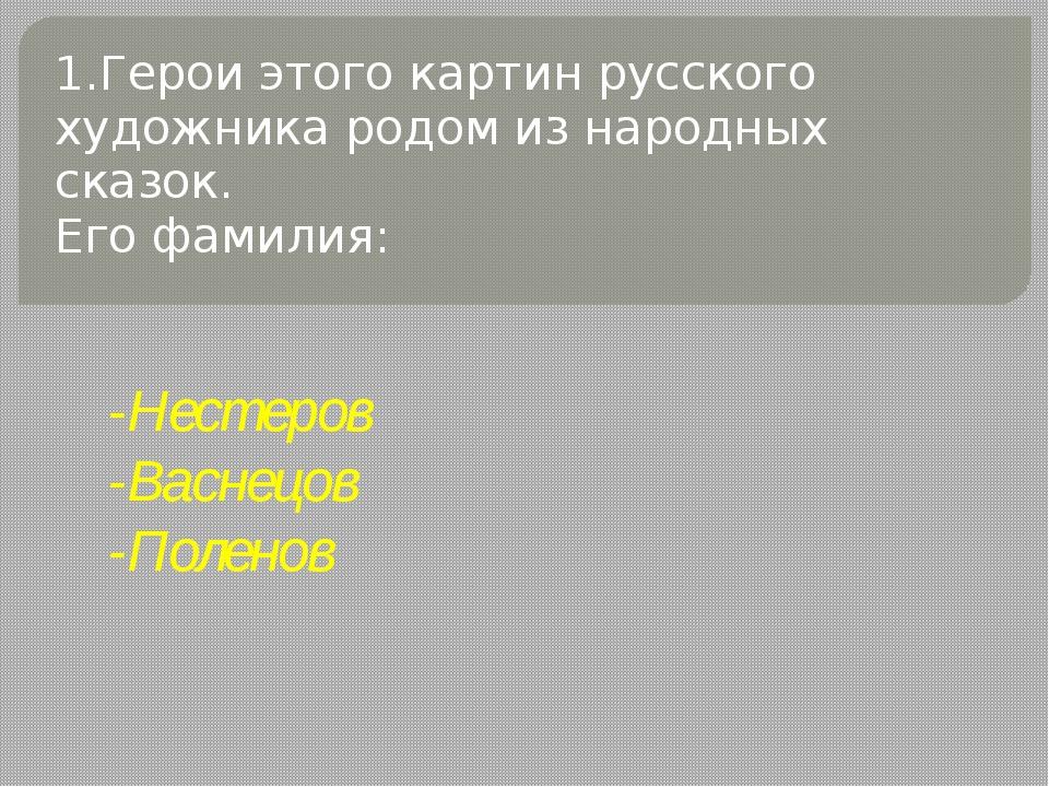 1.Герои этого картин русского художника родом из народных сказок. Его фамилия...