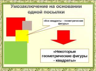 «Все квадраты – геометрические фигуры» «Некоторые геометрические фигуры - ква