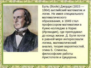 Буль (Boole) Джордж (1815 — 1864) английский математик и логик. Не имея специ