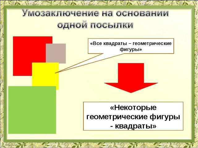 «Все квадраты – геометрические фигуры» «Некоторые геометрические фигуры - ква...
