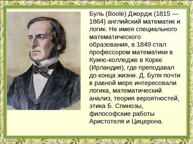 Буль (Boole) Джордж (1815 — 1864) английский математик и логик. Не имея специ...
