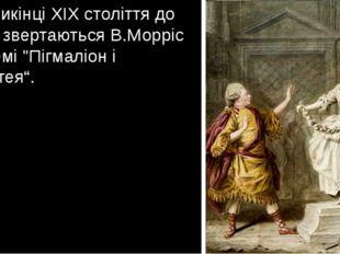 """Наприкінці XIX століття до міфу звертаються В.Морріс у поемі """"Пігмаліон і Гал"""