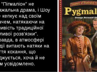 """Утім, """"Пігмаліон"""" не розважальна драма, і Шоу лише кепкує над своїм глядачем,"""