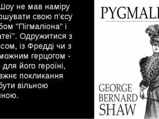 """Але Шоу не мав наміру завершувати свою п'єсу шлюбом """"Пігмаліона"""" і """"Галатеї""""."""
