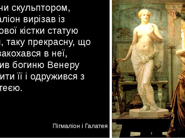 Будучи скульптором, Пігмаліон вирізав із слонової кістки статую жінки, таку п...