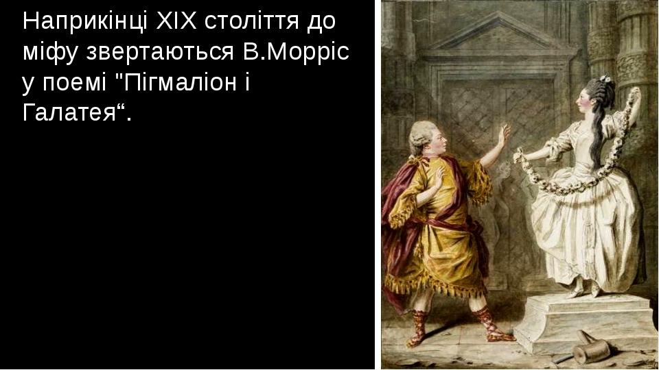 """Наприкінці XIX століття до міфу звертаються В.Морріс у поемі """"Пігмаліон і Гал..."""