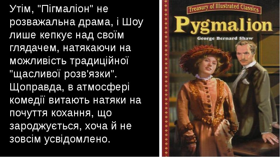 """Утім, """"Пігмаліон"""" не розважальна драма, і Шоу лише кепкує над своїм глядачем,..."""