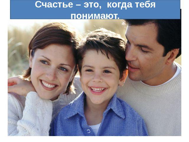 Счастье – это, когда тебя понимают.