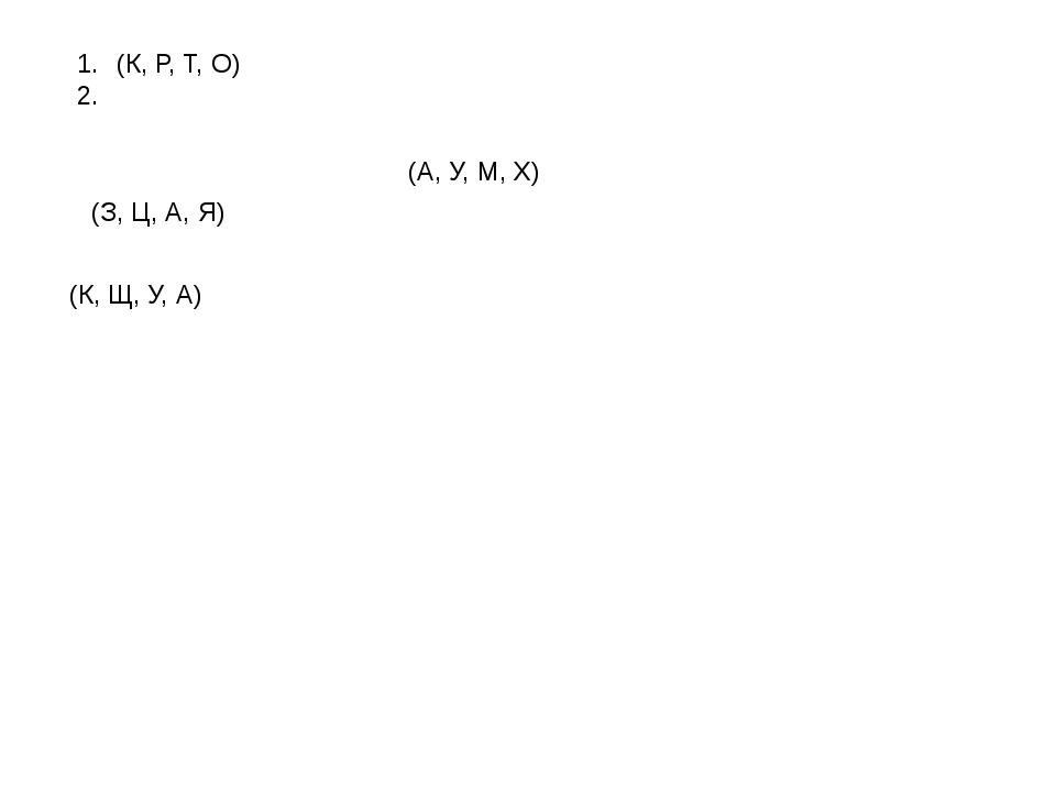 (К, Р, Т, О) (З, Ц, А, Я) (К, Щ, У, А) (А, У, М, Х)