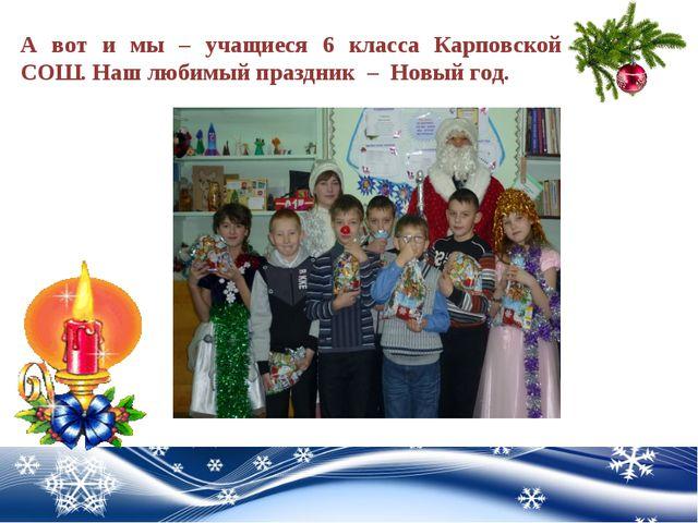 А вот и мы – учащиеся 6 класса Карповской СОШ. Наш любимый праздник – Новый г...