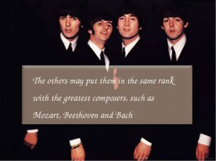 The others may put them in the same rank with the greatest composers, such as