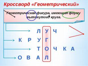 Кроссворд «Геометрический» Л У Ч К Р У Г Т О Ч К А О В А Л