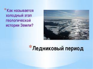 Ледниковый период Как называется холодный этап геологической истории Земли?