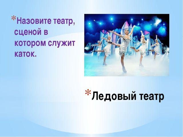 Ледовый театр Назовите театр, сценой в котором служит каток.