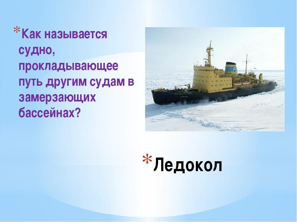 Ледокол Как называется судно, прокладывающее путь другим судам в замерзающих...