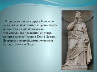 В одном из писем к другу Боккаччо он высказал пожелание: «Пусть смерть застан