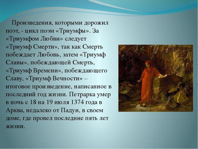 Произведения, которыми дорожил поэт, - цикл поэм «Триумфы». За «Триумфом Любв...
