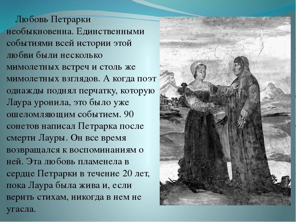 Любовь Петрарки необыкновенна. Единственными событиями всей истории этой любв...