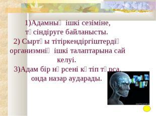 1)Адамның ішкі cезіміне, түсіндіруге байланысты. 2) Сыртқы тітіркендіргіштерд