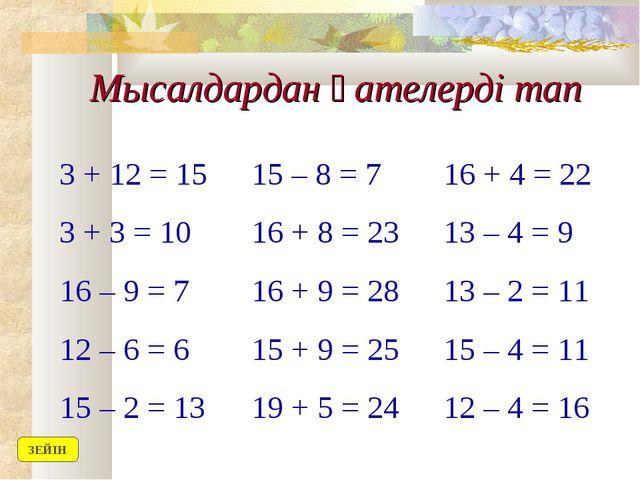 Мысалдардан қателерді тап 3 + 12 = 1515 – 8 = 716 + 4 = 22 3 + 3 = 1016 +...