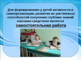 Для формированию у детей активности и самоорганизации, развития их умственных