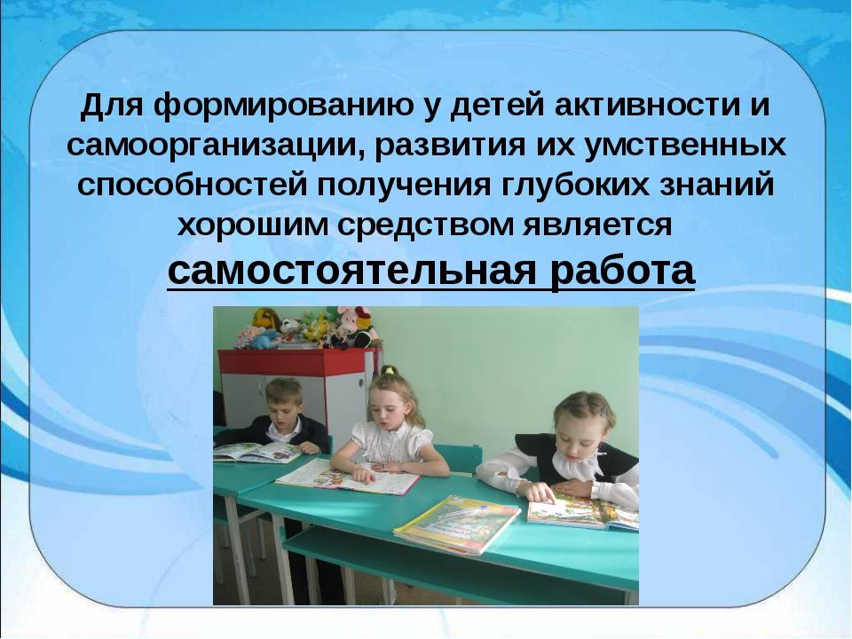 Для формированию у детей активности и самоорганизации, развития их умственных...
