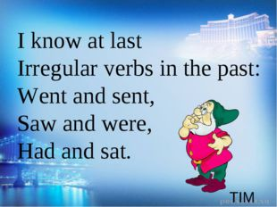 TIM I know at last Irregular verbs in the past: Went and sent, Saw and were,