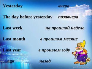 Yesterday вчера The day before yesterday позавчера Last week на прошлой неде