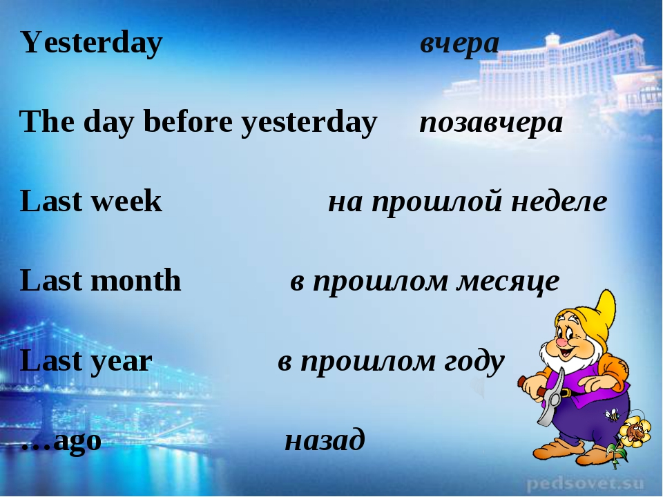 Yesterday вчера The day before yesterday позавчера Last week на прошлой неде...