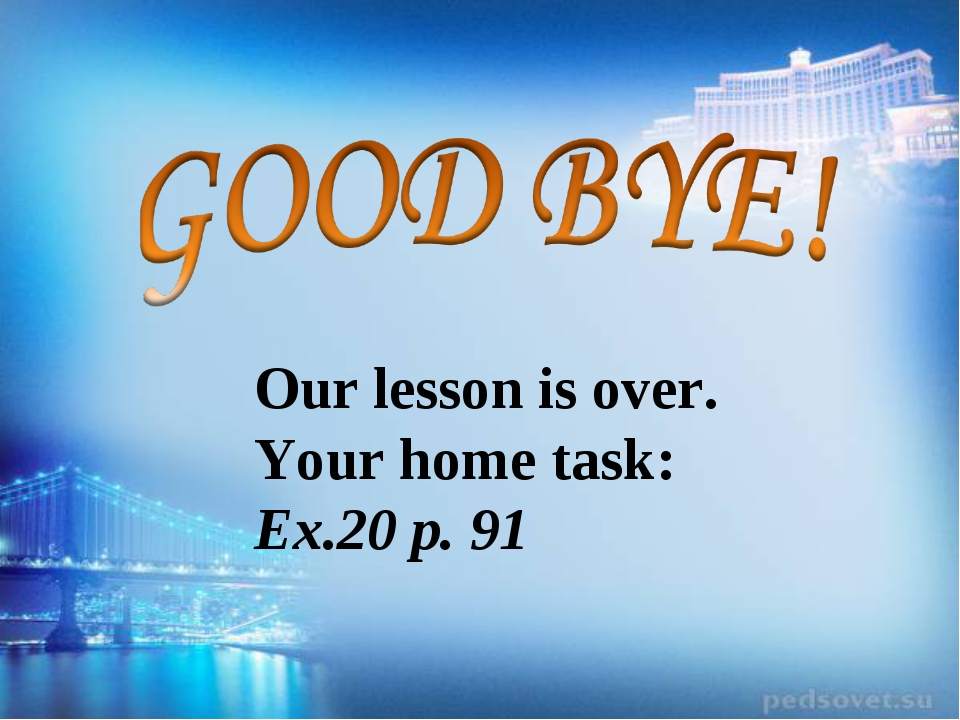 Our lesson is over. Your home task: Ex.20 p. 91