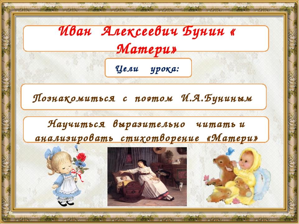 Тема урока Цели урока: Познакомиться с поэтом И.А.Буниным Научиться выразител...