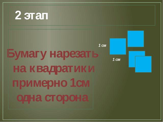 2 этап Бумагу нарезать на квадратики примерно 1см одна сторона 1 см 1 см
