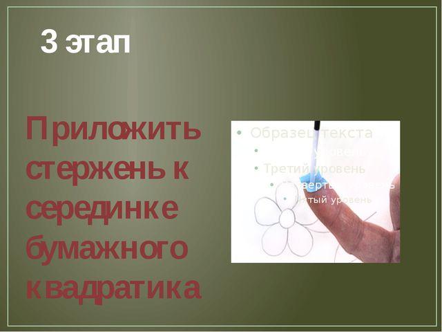 3 этап Приложить стержень к серединке бумажного квадратика