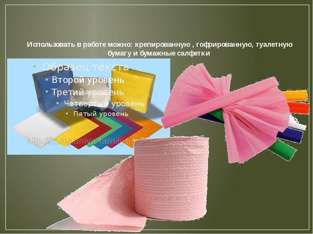 Использовать в работе можно: крепированную , гофрированную, туалетную бумагу...