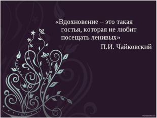 «Вдохновение – это такая гостья, которая не любит посещать ленивых» П.И. Чайк