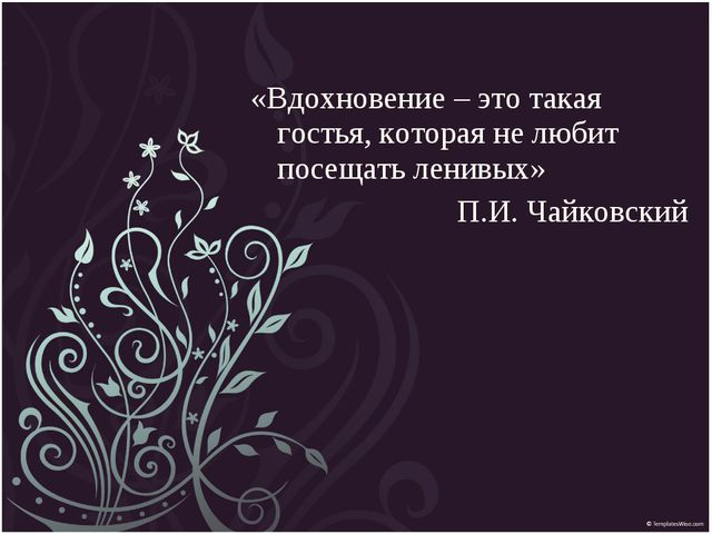 «Вдохновение – это такая гостья, которая не любит посещать ленивых» П.И. Чайк...
