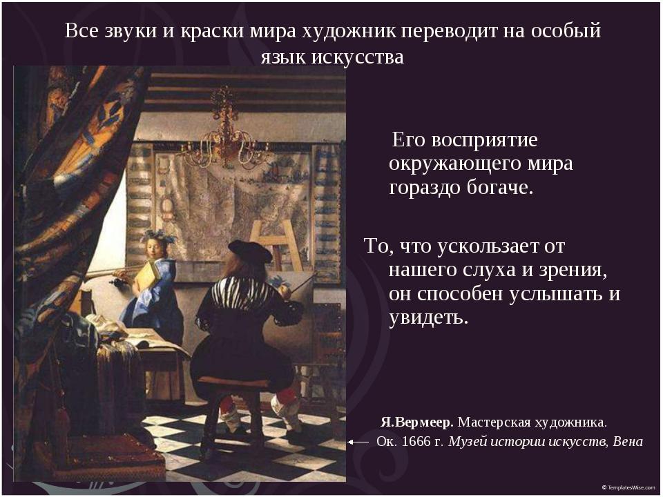 Все звуки и краски мира художник переводит на особый язык искусства Я.Вермеер...
