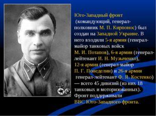 Юго-Западный фронт(командующий, генерал-полковникМ. П. Кирпонос) был создан